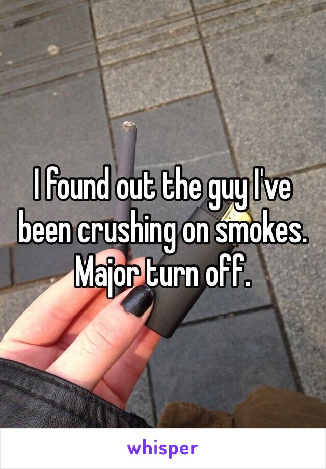 I found out the guy I've been crushing on smokes. Major turn off.