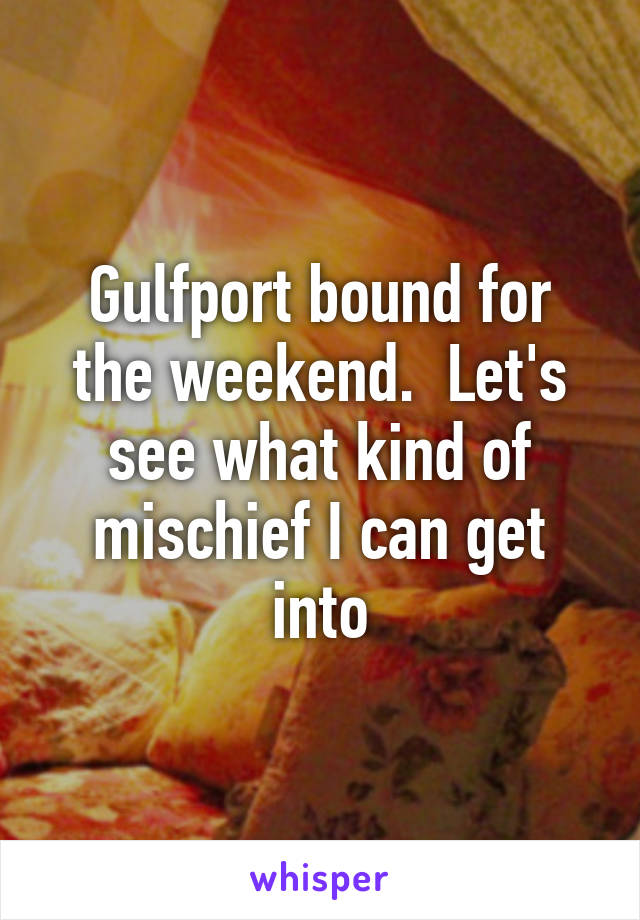 Gulfport bound for the weekend.  Let's see what kind of mischief I can get into