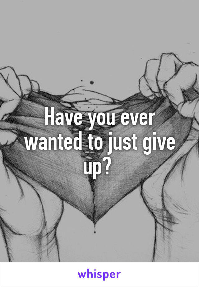 Have you ever wanted to just give up?