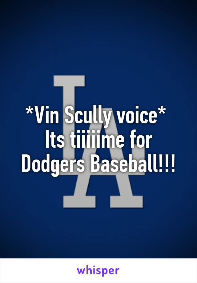 *Vin Scully voice*  Its tiiiiime for Dodgers Baseball!!!