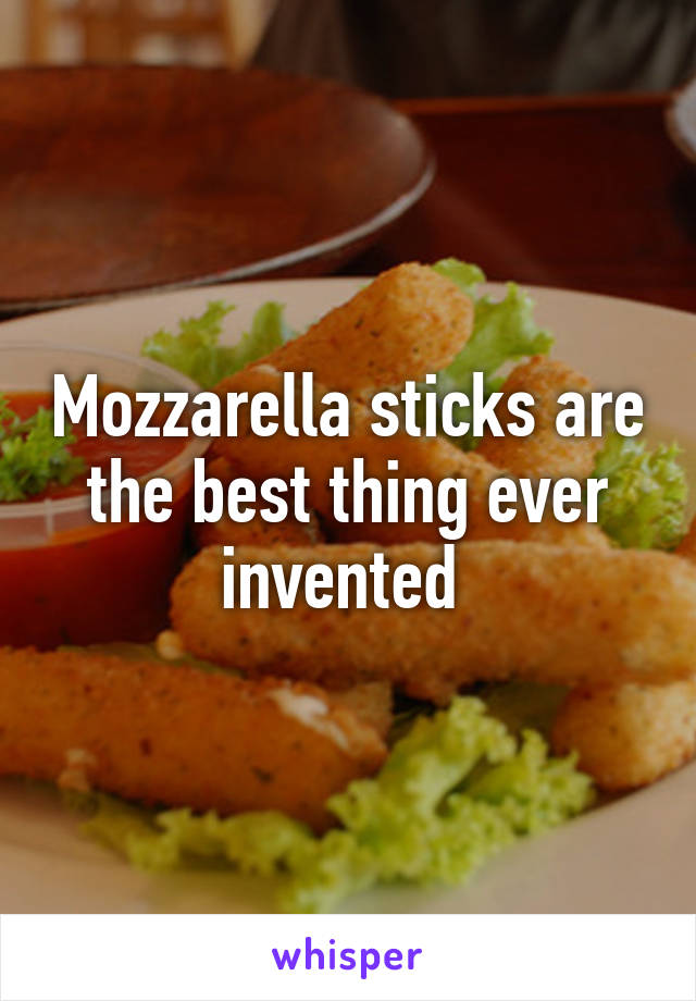 Mozzarella sticks are the best thing ever invented