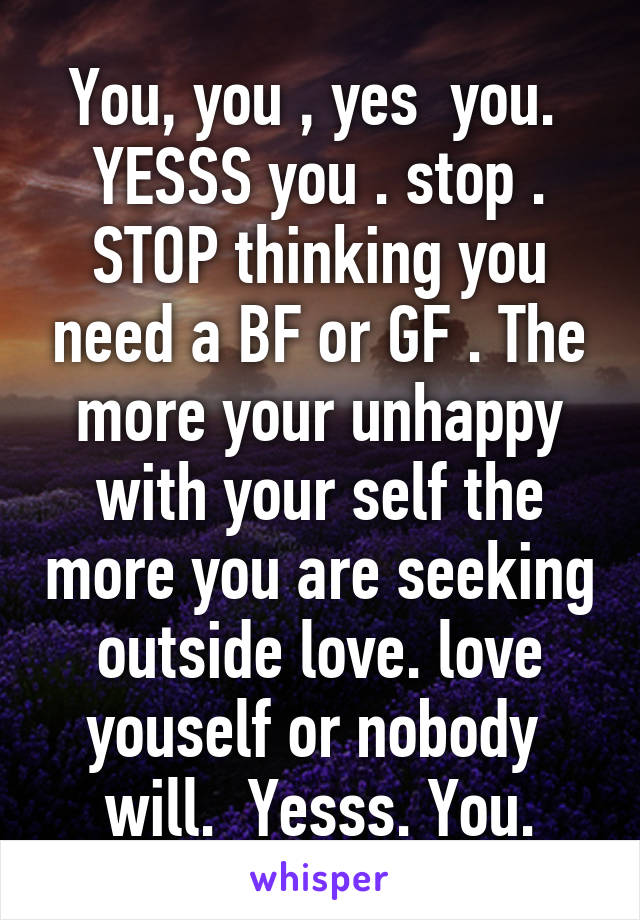 You, you , yes  you.  YESSS you . stop . STOP thinking you need a BF or GF . The more your unhappy with your self the more you are seeking outside love. love youself or nobody  will.  Yesss. You.