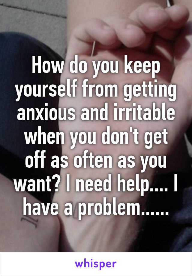 How do you keep yourself from getting anxious and irritable when you don't get off as often as you want? I need help.... I have a problem......