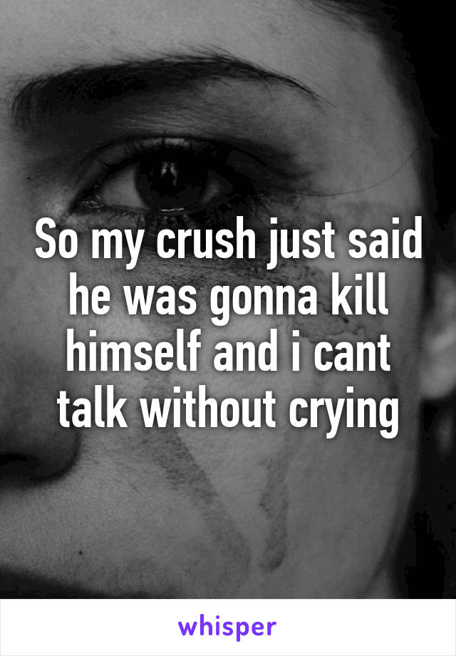 So my crush just said he was gonna kill himself and i cant talk without crying