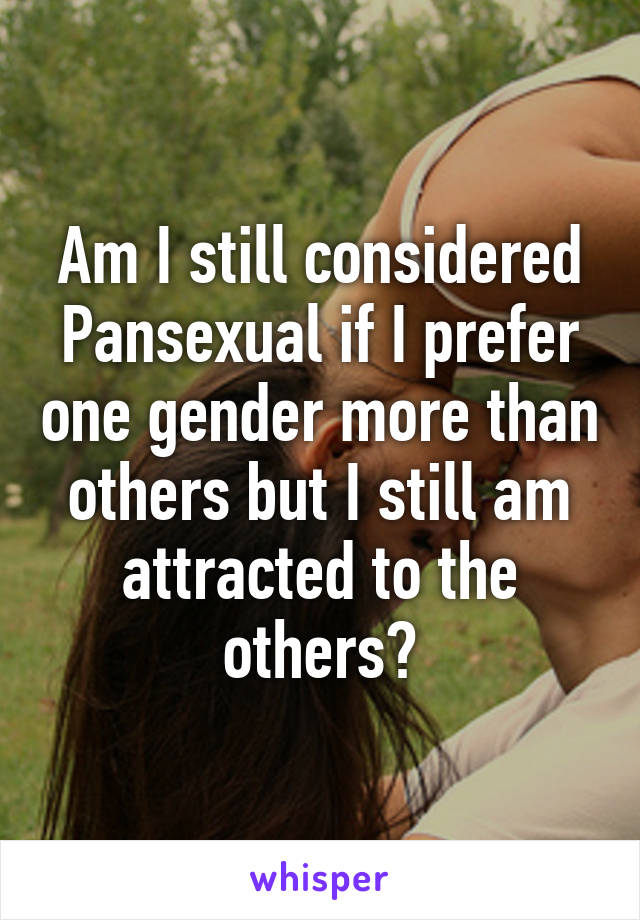 Am I still considered Pansexual if I prefer one gender more than others but I still am attracted to the others?