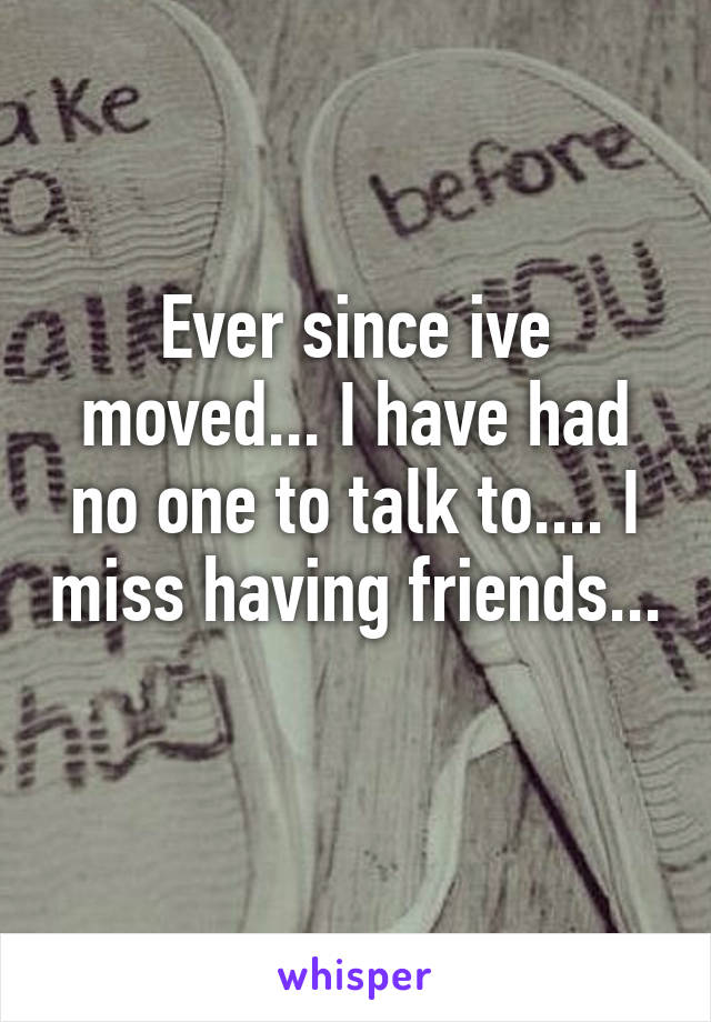 Ever since ive moved... I have had no one to talk to.... I miss having friends...