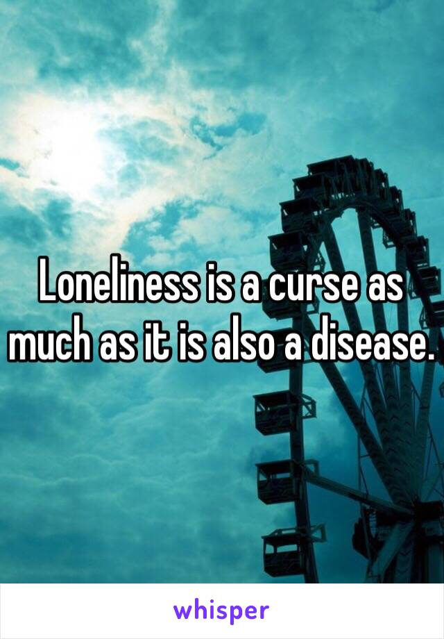 Loneliness is a curse as much as it is also a disease.