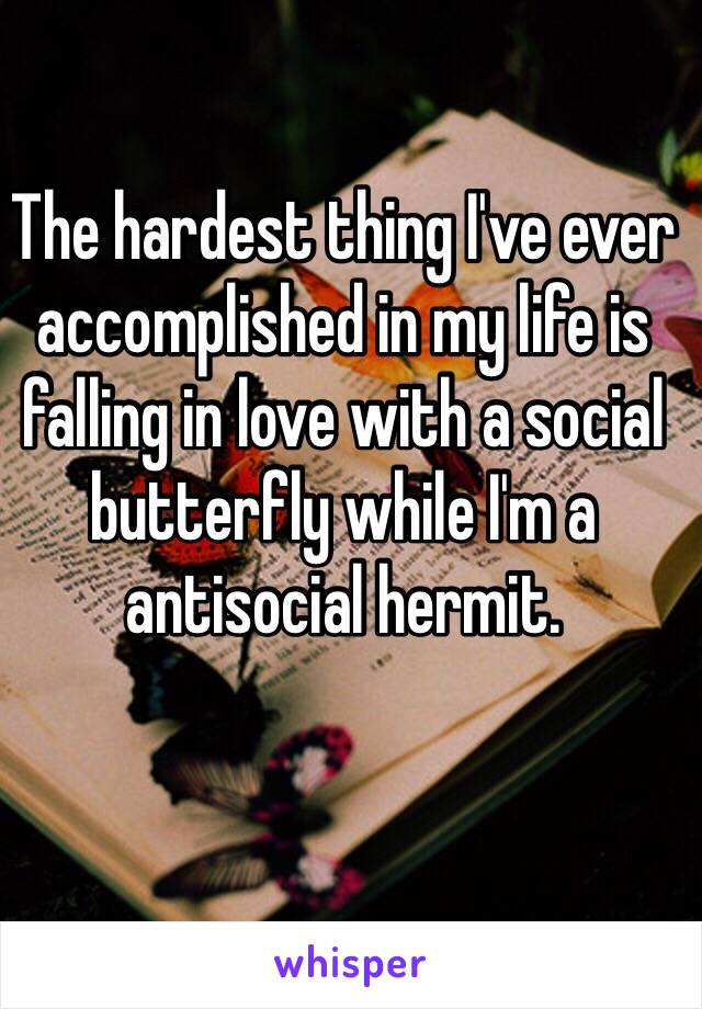 The hardest thing I've ever accomplished in my life is falling in love with a social butterfly while I'm a antisocial hermit.