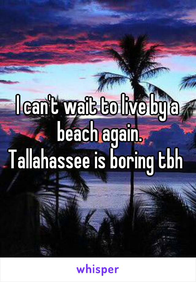 I can't wait to live by a beach again. Tallahassee is boring tbh
