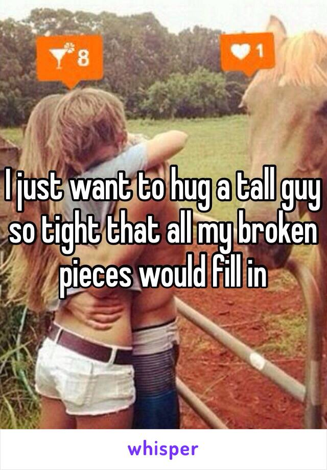 I just want to hug a tall guy so tight that all my broken pieces would fill in