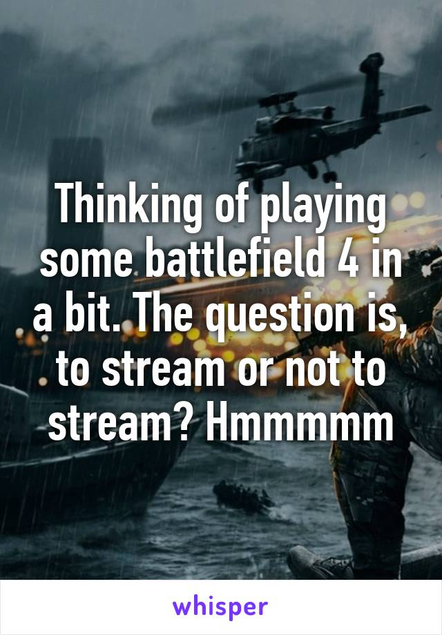 Thinking of playing some battlefield 4 in a bit. The question is, to stream or not to stream? Hmmmmm