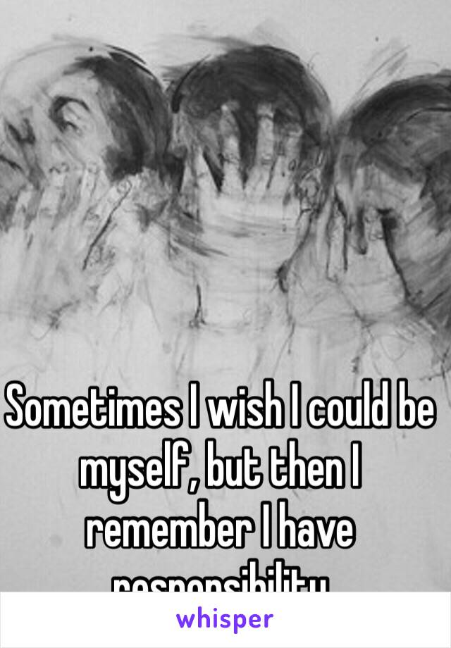 Sometimes I wish I could be myself, but then I remember I have responsibility