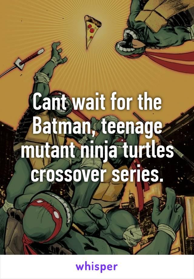 Cant wait for the Batman, teenage mutant ninja turtles crossover series.