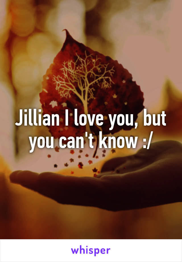 Jillian I love you, but you can't know :/