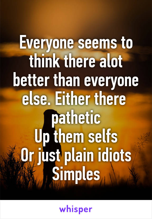 Everyone seems to think there alot better than everyone else. Either there  pathetic Up them selfs Or just plain idiots Simples