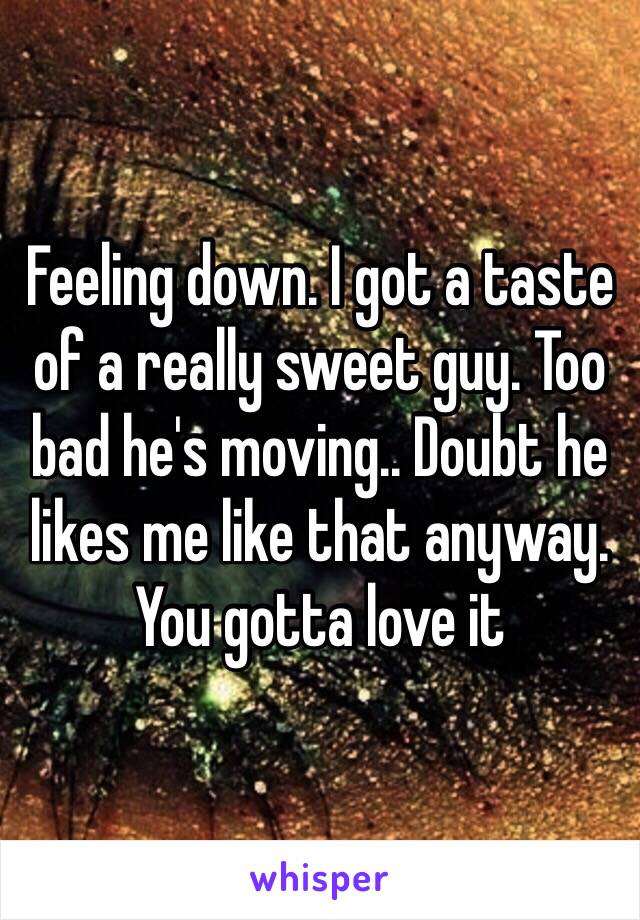 Feeling down. I got a taste of a really sweet guy. Too bad he's moving.. Doubt he likes me like that anyway. You gotta love it