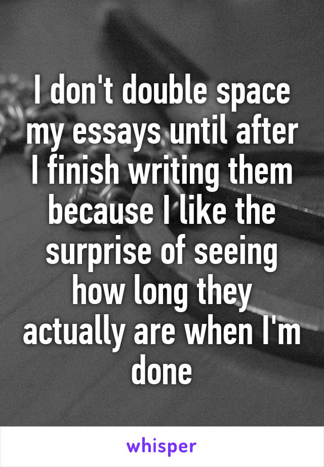 I don't double space my essays until after I finish writing them because I like the surprise of seeing how long they actually are when I'm done