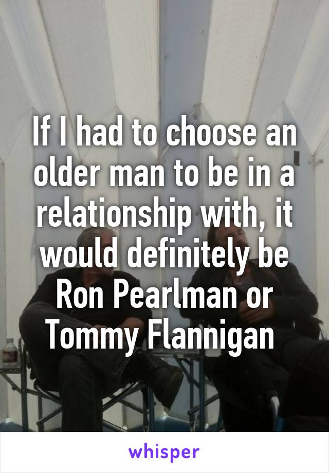If I had to choose an older man to be in a relationship with, it would definitely be Ron Pearlman or Tommy Flannigan