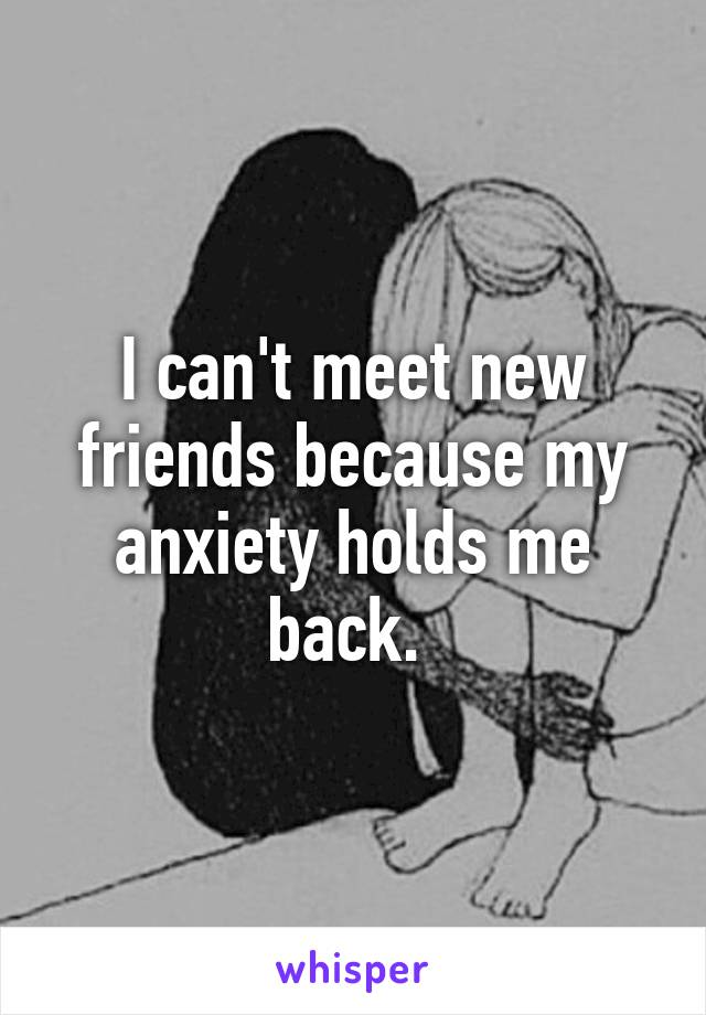 I can't meet new friends because my anxiety holds me back.