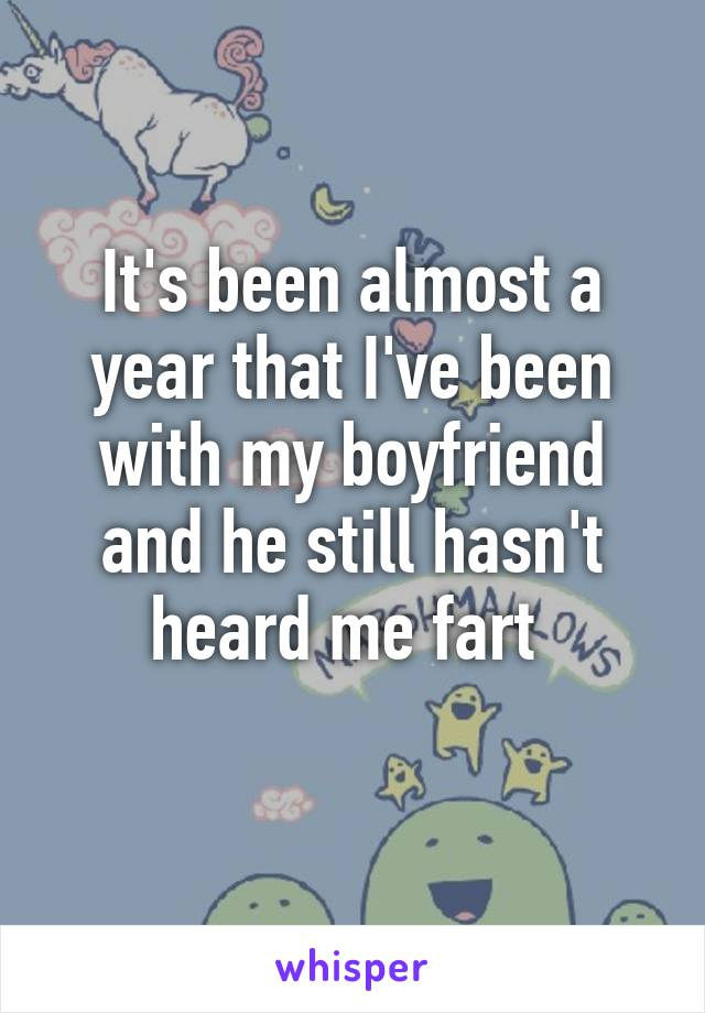 It's been almost a year that I've been with my boyfriend and he still hasn't heard me fart