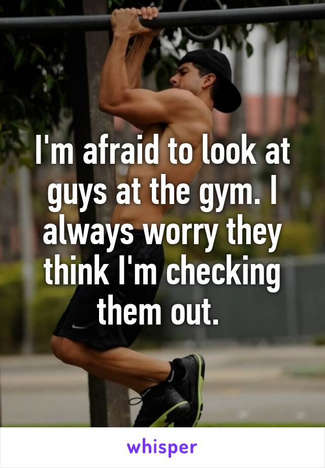 I'm afraid to look at guys at the gym. I always worry they think I'm checking them out.