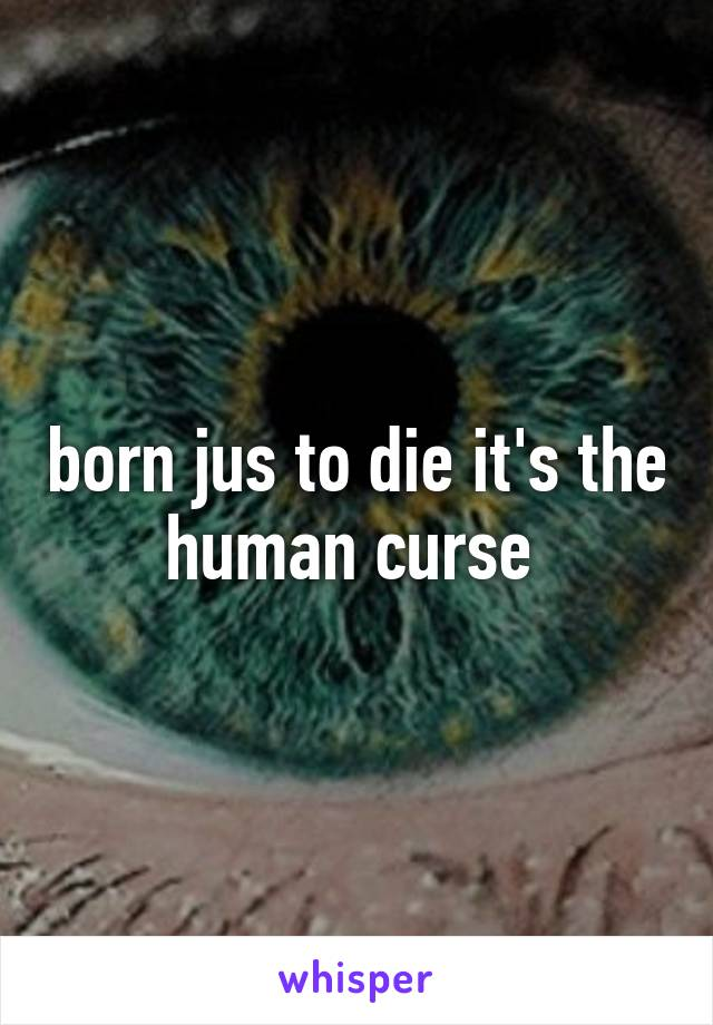 born jus to die it's the human curse