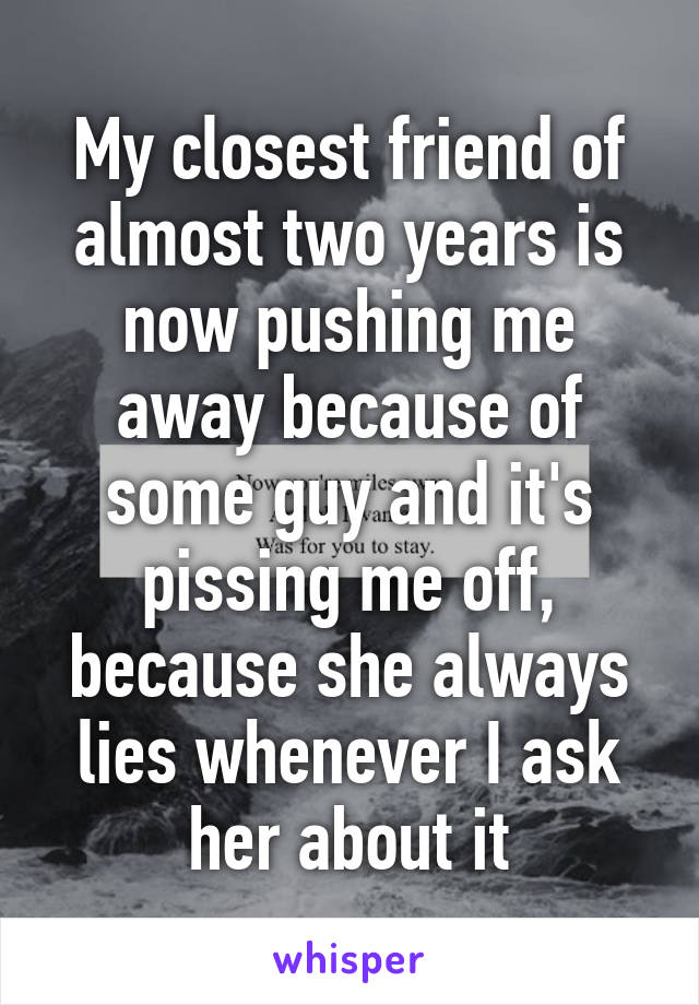 My closest friend of almost two years is now pushing me away because of some guy and it's pissing me off, because she always lies whenever I ask her about it