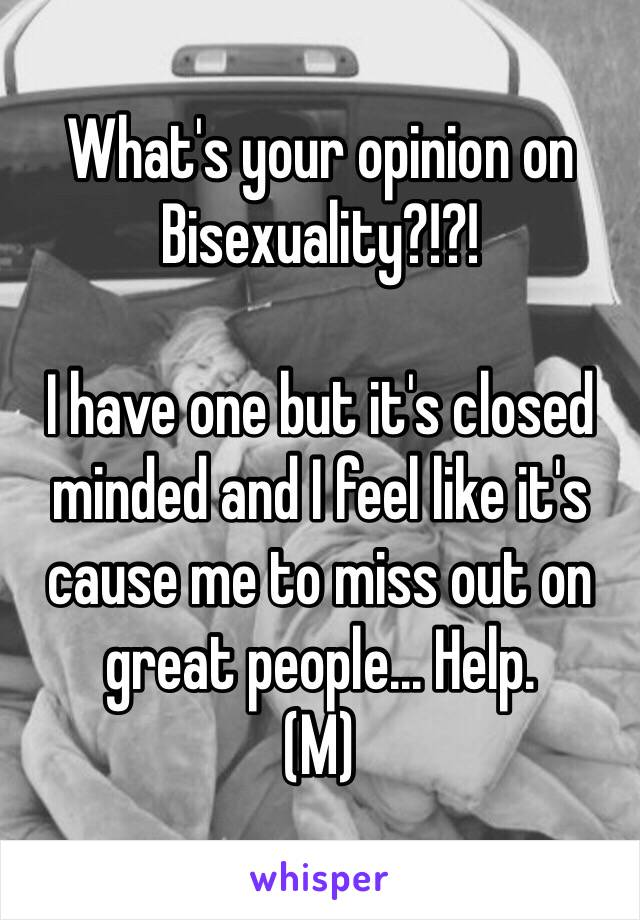 What's your opinion on Bisexuality?!?!   I have one but it's closed minded and I feel like it's cause me to miss out on great people... Help. (M)