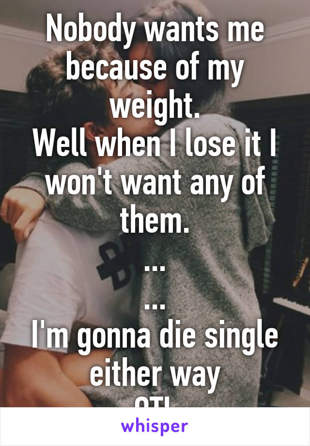 Nobody wants me because of my weight. Well when I lose it I won't want any of them. ... ... I'm gonna die single either way OTL