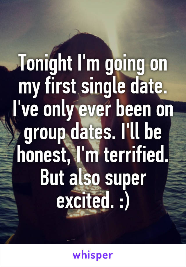 Tonight I'm going on my first single date. I've only ever been on group dates. I'll be honest, I'm terrified. But also super excited. :)