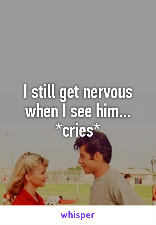 I still get nervous when I see him... *cries*