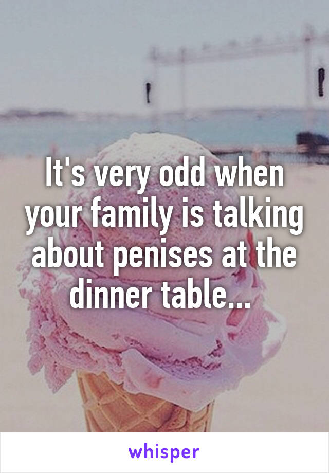 It's very odd when your family is talking about penises at the dinner table...