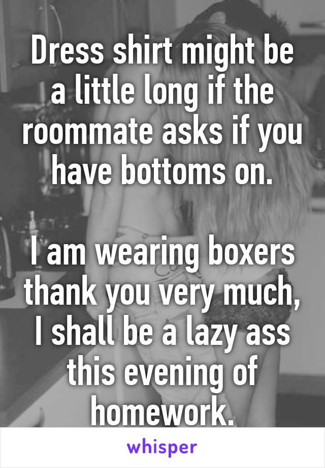 Dress shirt might be a little long if the roommate asks if you have bottoms on.  I am wearing boxers thank you very much, I shall be a lazy ass this evening of homework.