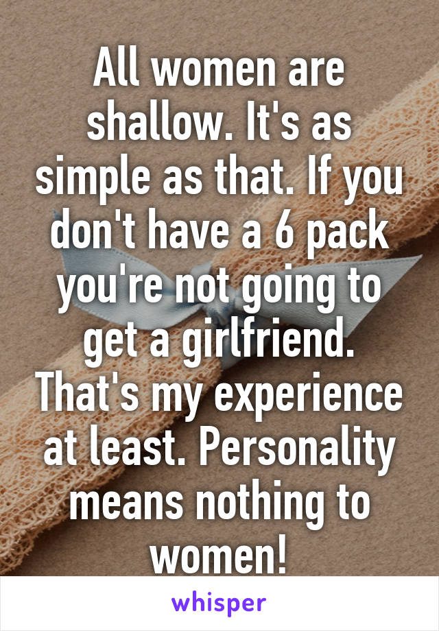 All women are shallow. It's as simple as that. If you don't have a 6 pack you're not going to get a girlfriend. That's my experience at least. Personality means nothing to women!