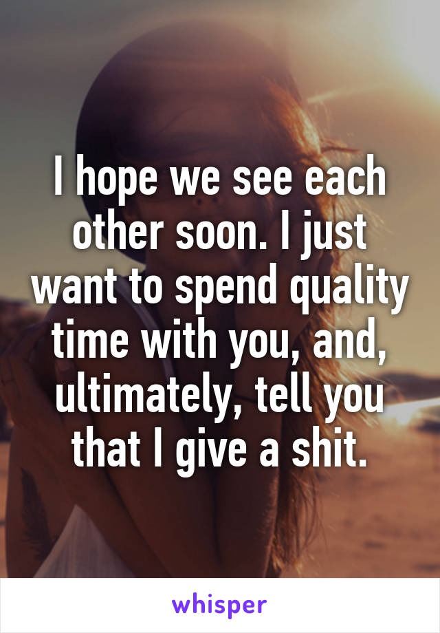 I hope we see each other soon. I just want to spend quality time with you, and, ultimately, tell you that I give a shit.