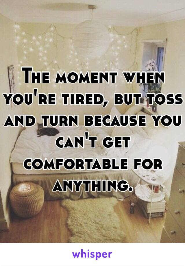 The moment when you're tired, but toss and turn because you can't get comfortable for anything.