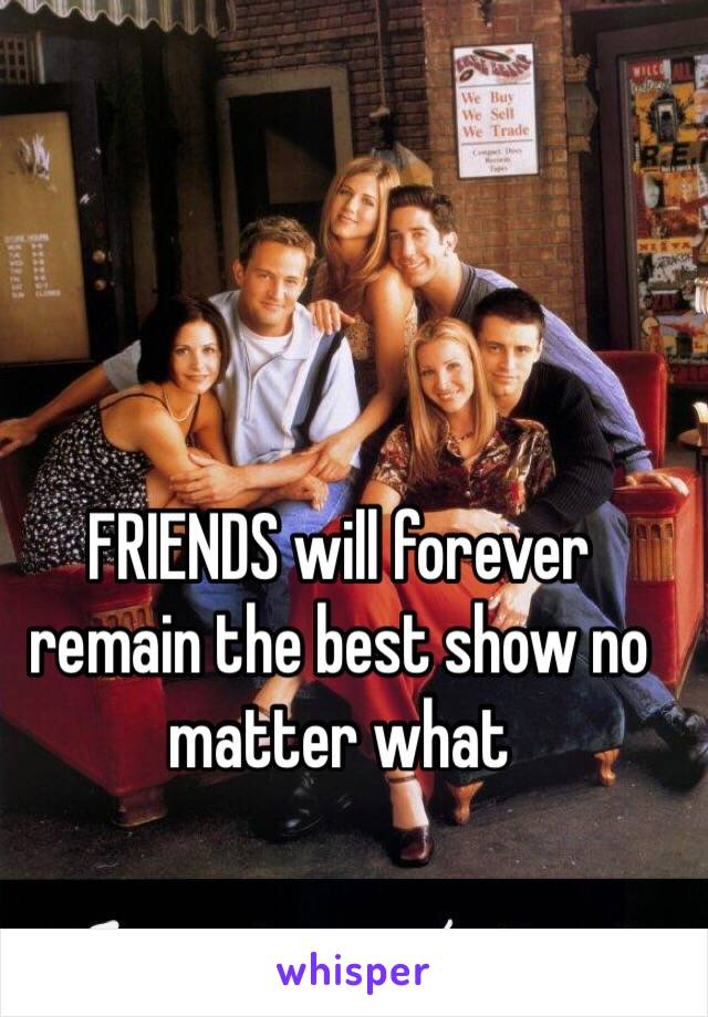 FRIENDS will forever remain the best show no matter what