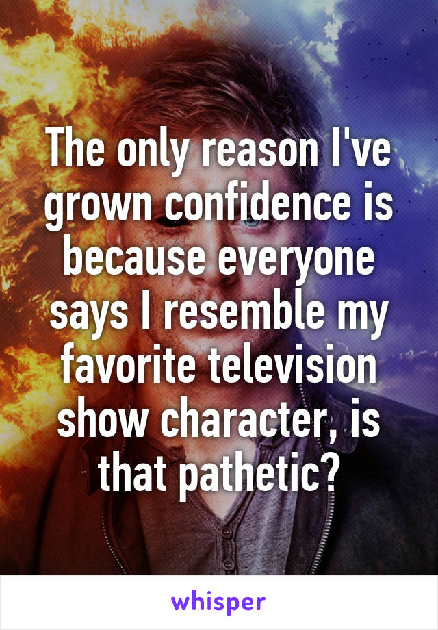The only reason I've grown confidence is because everyone says I resemble my favorite television show character, is that pathetic?