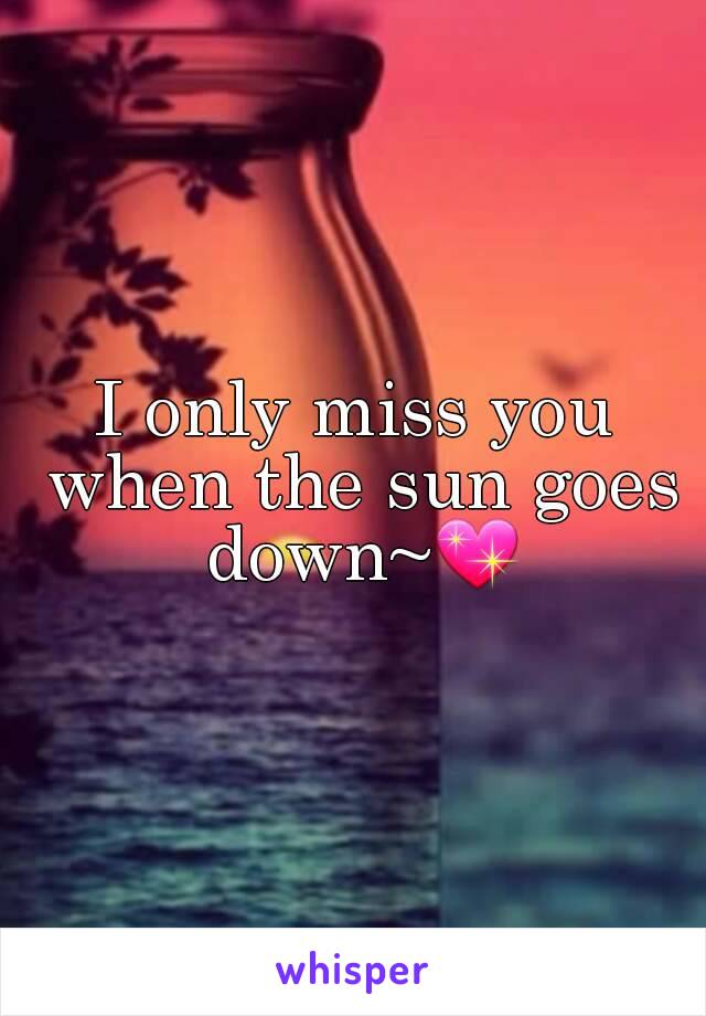 I only miss you when the sun goes down~💖