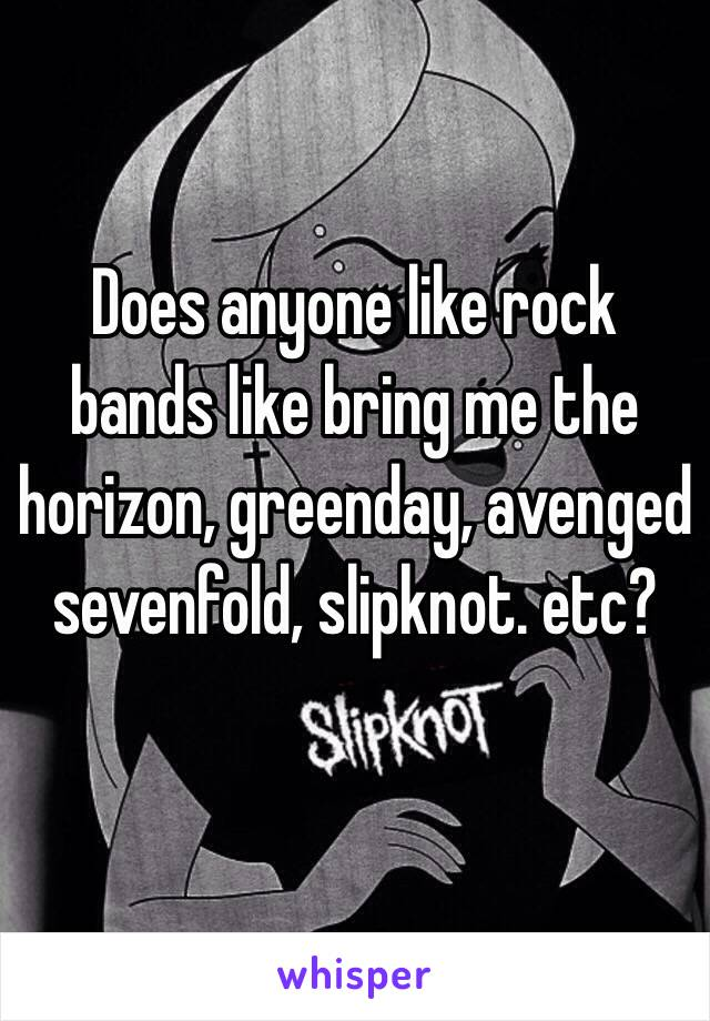Does anyone like rock bands like bring me the horizon, greenday, avenged sevenfold, slipknot. etc?