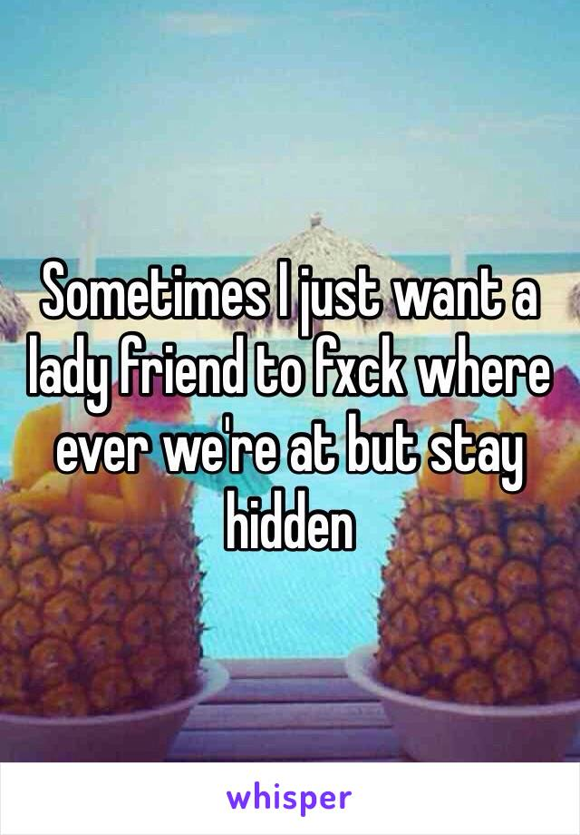 Sometimes I just want a lady friend to fxck where ever we're at but stay hidden