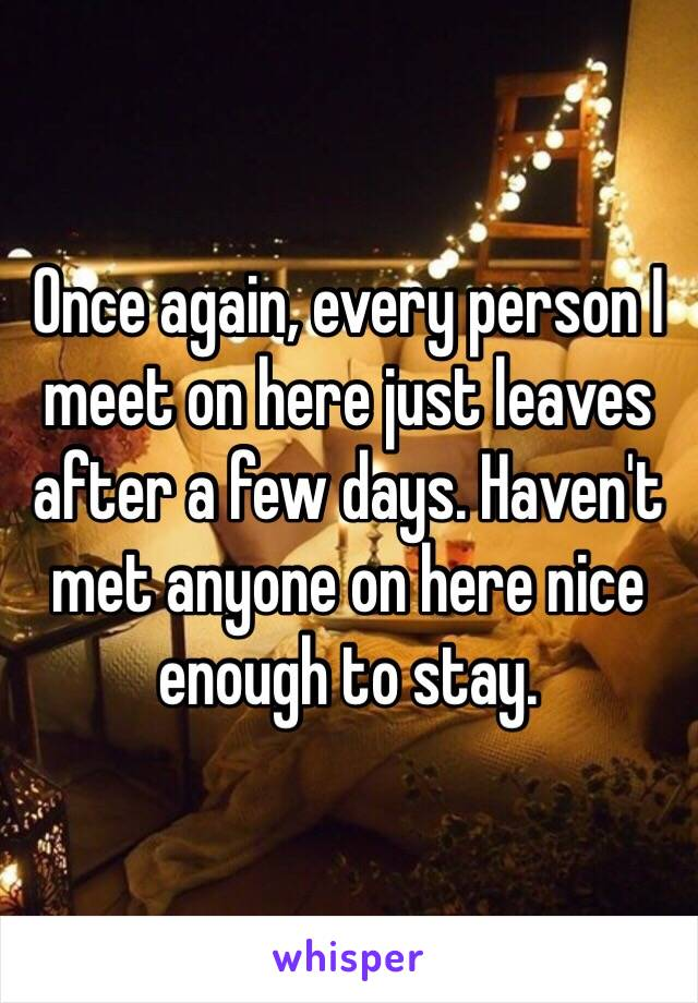 Once again, every person I meet on here just leaves after a few days. Haven't met anyone on here nice enough to stay.