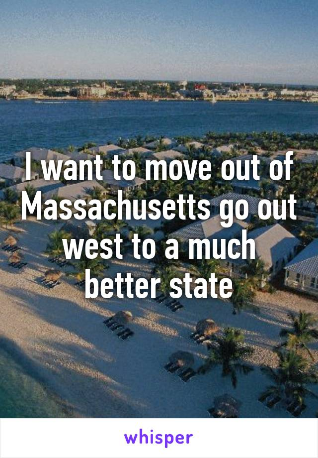 I want to move out of Massachusetts go out west to a much better state