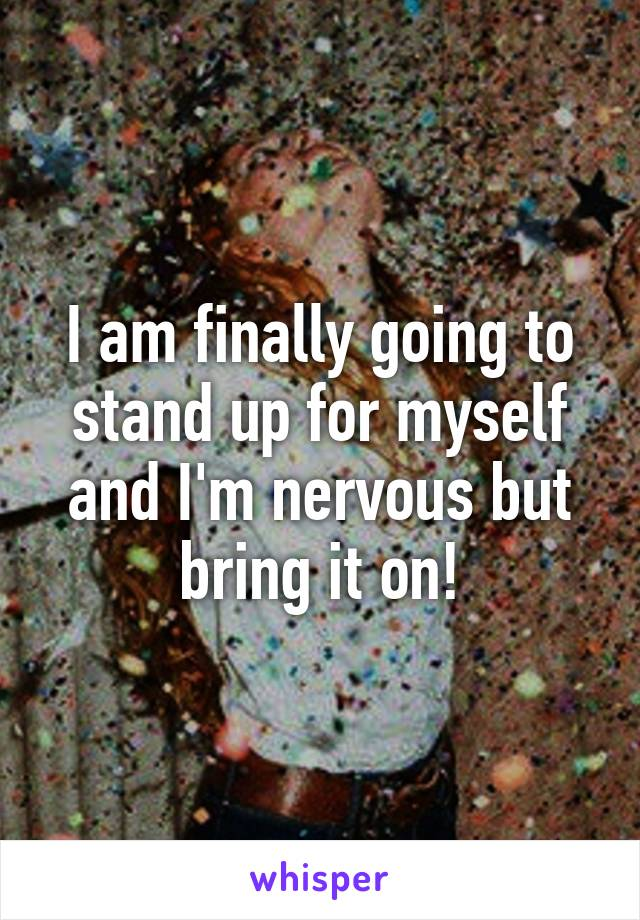 I am finally going to stand up for myself and I'm nervous but bring it on!