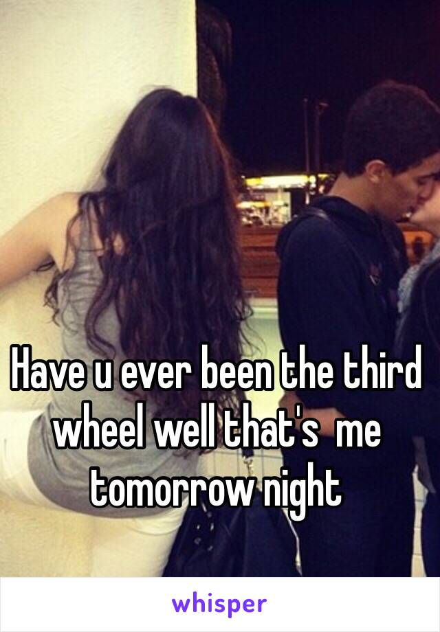 Have u ever been the third wheel well that's  me tomorrow night