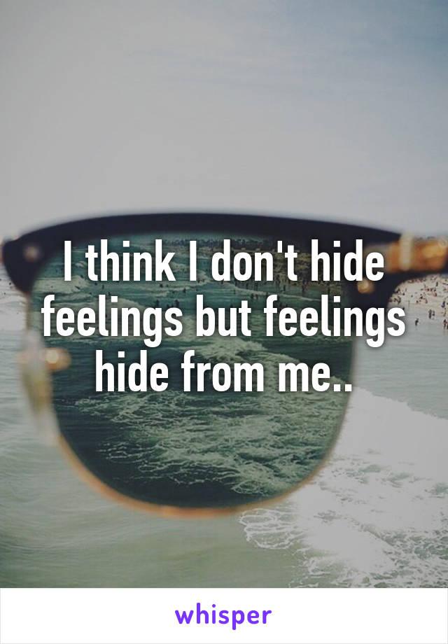 I think I don't hide feelings but feelings hide from me..