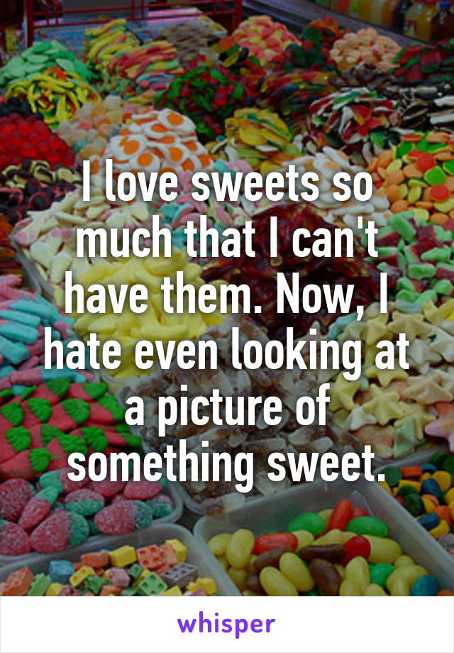 I love sweets so much that I can't have them. Now, I hate even looking at a picture of something sweet.
