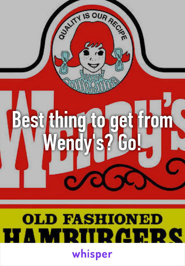 Best thing to get from Wendy's? Go!