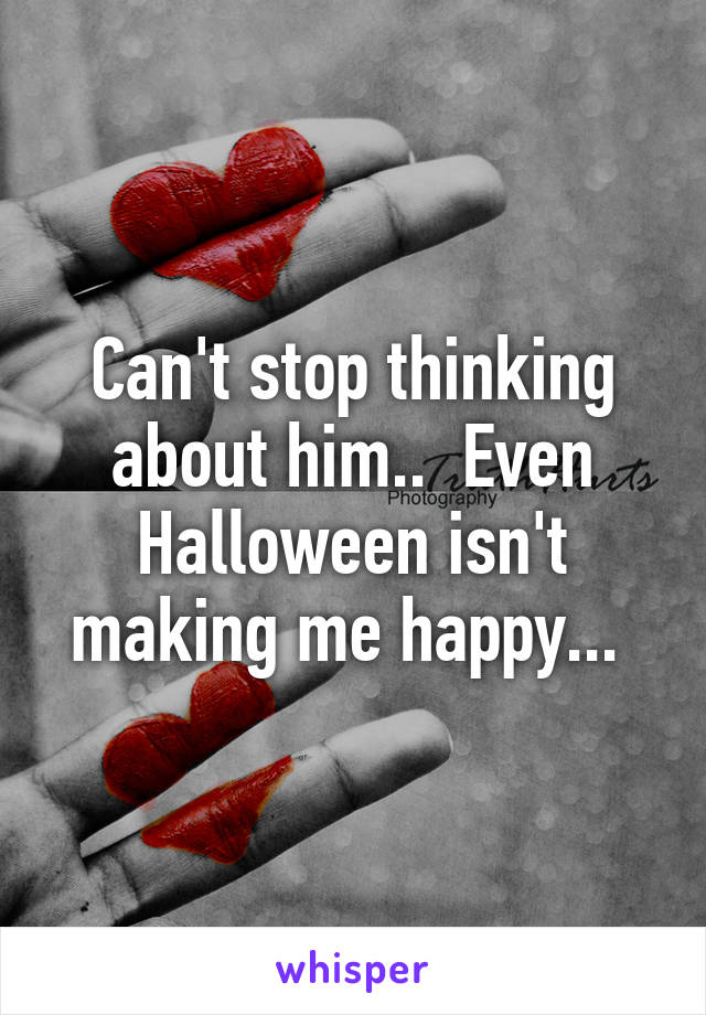 Can't stop thinking about him..  Even Halloween isn't making me happy...