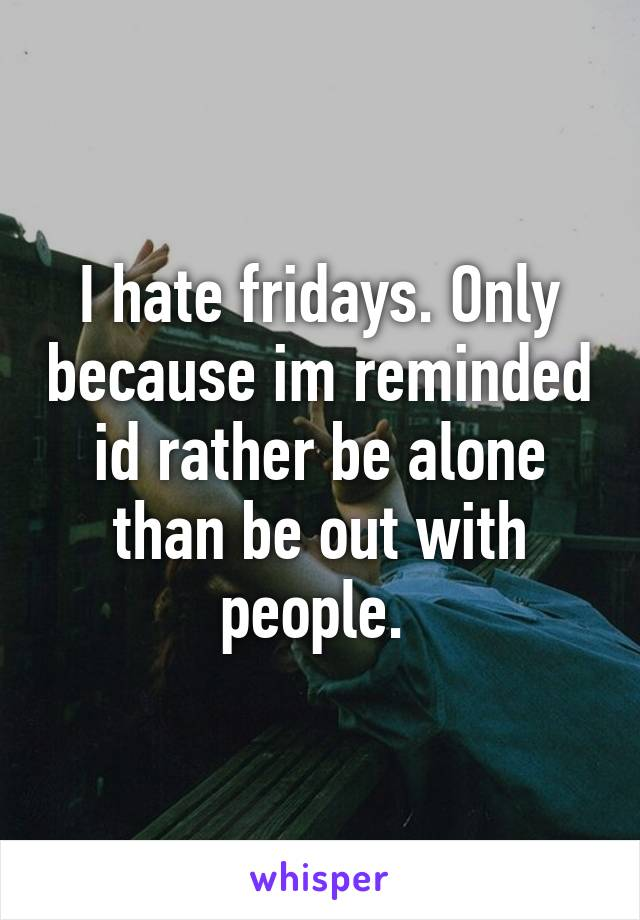 I hate fridays. Only because im reminded id rather be alone than be out with people.